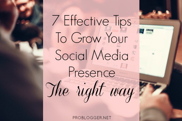 7 Tips to Grow Your Social Media Presence The Right Way / problogger.net