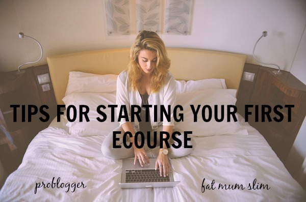 Tips for starting your first ecourse  problogger.net