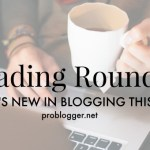 Reading Roundup: What's New in Blogging Lately?