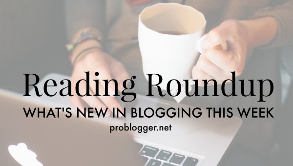 Reading Roundup: What's new in blogging this week / ProBlogger.net