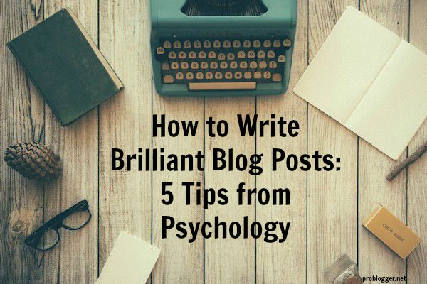 How to Write Brilliant Blog Posts 5 Tips from Psychology - on ProBlogger.net