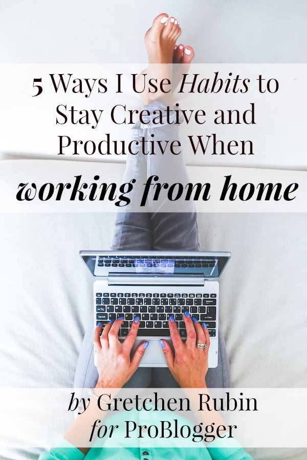 5 Ways I Use Habits to Stay Creative and Productive When Working From Home: by Gretchen Rubin on ProBlogger.net