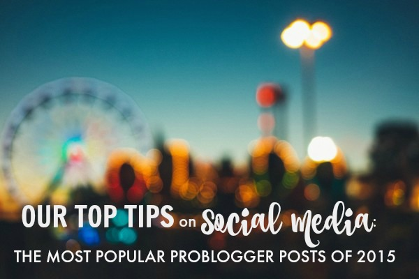 Our Top Tips on Social Media the Most Popular ProBlogger Posts of 2015