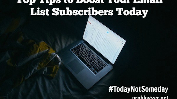 Top Tips to Boost Your Email List Subscribers Today - all secrets revealed on ProBlogger.net!