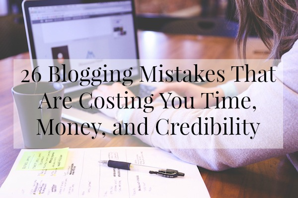26 Blogging Mistakes That Are Costing You Time, Money, and Credibility
