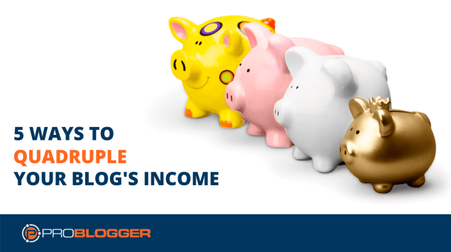 5 ways to quadruple your blog's income