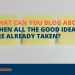 What Can You Blog About When All the Good Ideas Are Already Taken?