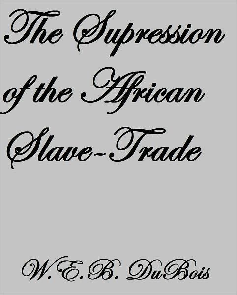 THE SUPPRESSION OF THE AFRICAN SLAVE-TRADE by W. E. B. Du
