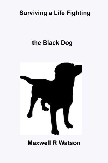 Surviving a Life fighting The Black Dog by Maxwell R