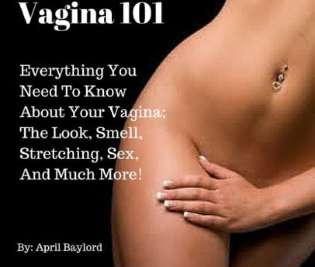 Vagina 101 Everything You Need To Know About Your Vagina The Look Smell