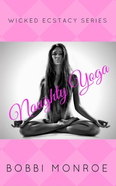 Naughty Yoga : naughty, Naughty, (Wicked, Ecstacy, Series), Bobbi, Monroe, (eBook), Barnes, Noble®