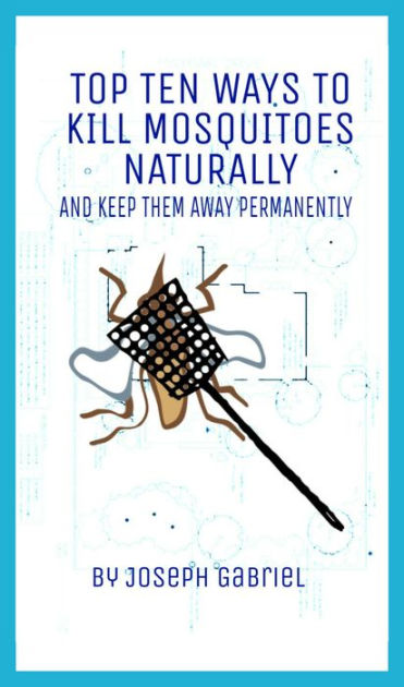 Top Ten Ways To Kill Mosquitoes Naturally And Keep Them ...