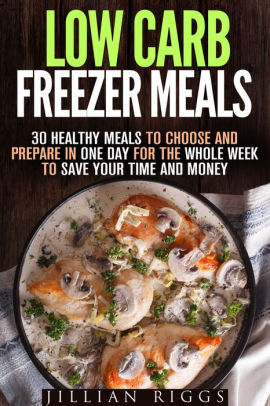 low carb freezer meals 30 healthy meals to choose and prepare in one day for the whole week to save your time and money microwave cookbook quick