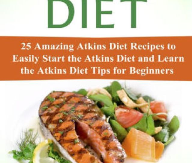 Atkins Diet  Amazing Atkins Diet Recipes To Easily Start The Atkins Diet And Learn