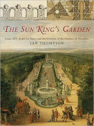The Sun King's Garden : Louis XIV, Andre Le Notre and the Creation of the Gardens of Versailles