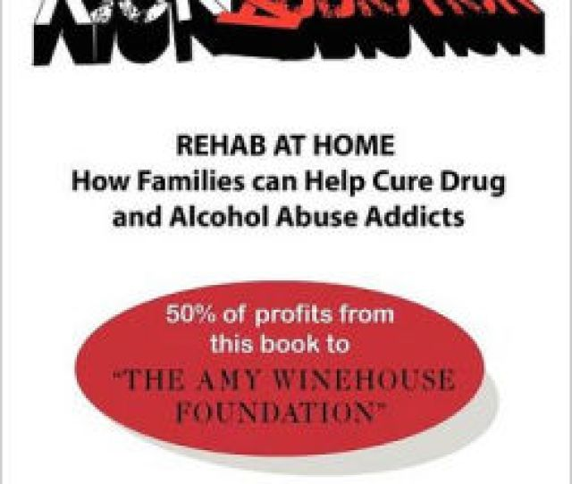 Kick Ass Kick Addiction Rehab At Home How Families Can Help Cure Drug And Alcohol Abuse