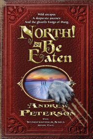 North! Or Be Eaten: Wild escapes. A desperate journey. And the ghastly Grey Fangs of Dang.