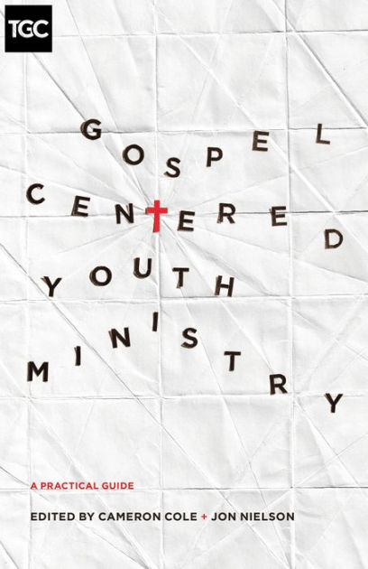Gospel-Centered Youth Ministry: A Practical Guide by