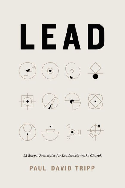 Lead: 12 Gospel Principles for Leadership in the Church by