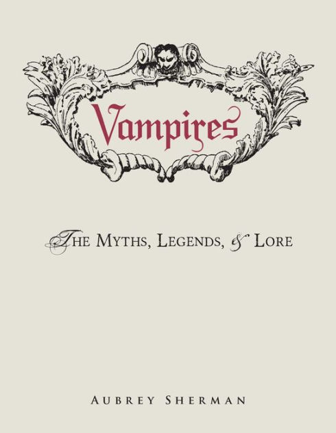 Vampires: The Myths, Legends, and Lore by Aubrey Sherman