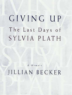 Giving Up: The Last Days of Sylvia Plath by Jillian Becker