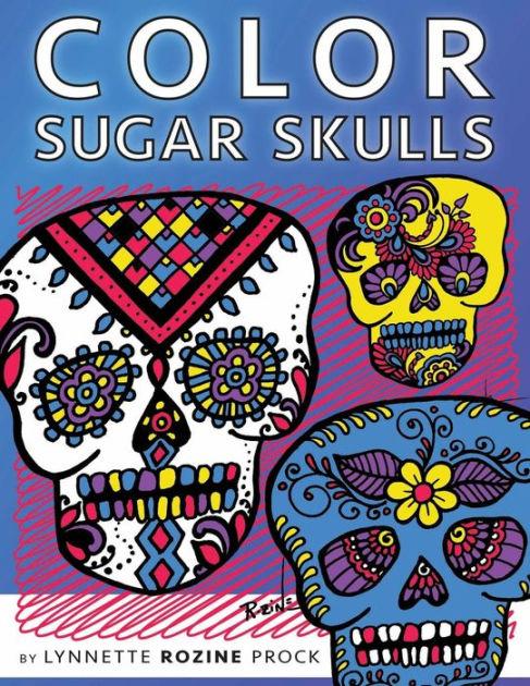 Color Sugar Skulls All Age Coloring Book In Celebration Of Dia De Los Muertos By Lynnette Rozine Prock Paperback Barnes Noble