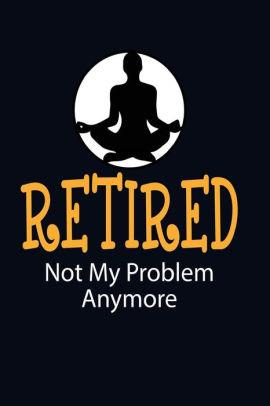 retired not my problem