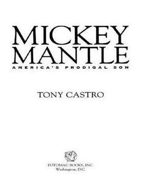 Mickey Mantle: America's Prodigal Son by Tony Castro