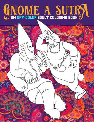 Kamasutra Coloring Book : kamasutra, coloring, Gnome, Sutra:, Off-Color, Adult, Coloring, Book:, Gnomes,, Dragons,, Fairies, Mermaids, Flagrante, Delicto:, Sutra, Themed, Adults, Honey, Badger, Coloring,, Paperback, Barnes