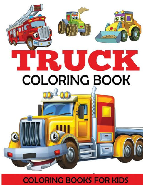 Truck Coloring Book Kids Coloring Book With Monster Trucks Fire Trucks Dump Trucks Garbage Trucks And More For Toddlers Preschoolers Ages 2 4 Ages 4 8 By Coloring Books For Kids Dp Kids Paperback
