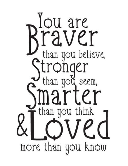 You are braver than you believe Stronger then you seem