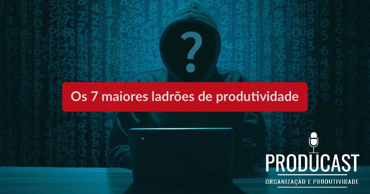 Os 7 maiores ladrões de produtividade – Producast S02E11