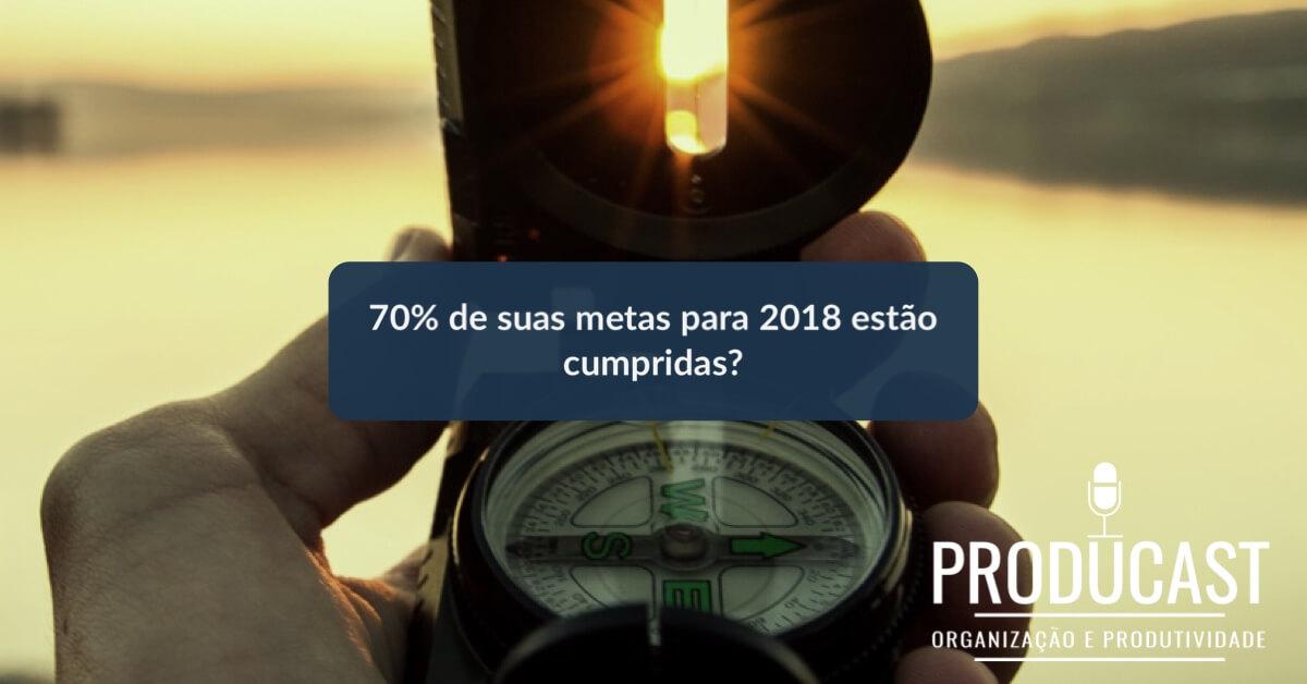 70% de suas Metas para 2018 estão cumpridas? | Producast S02E25