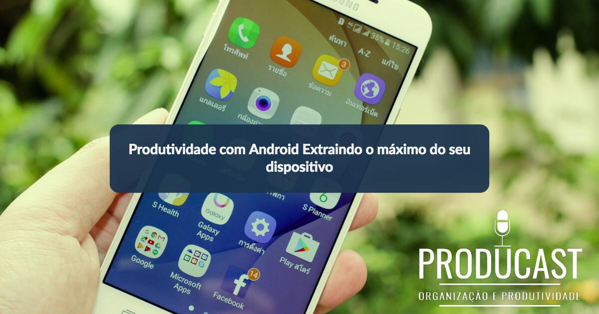 Produtividade com Android: Extraindo o máximo do seu dispositivo | Producast S02E26