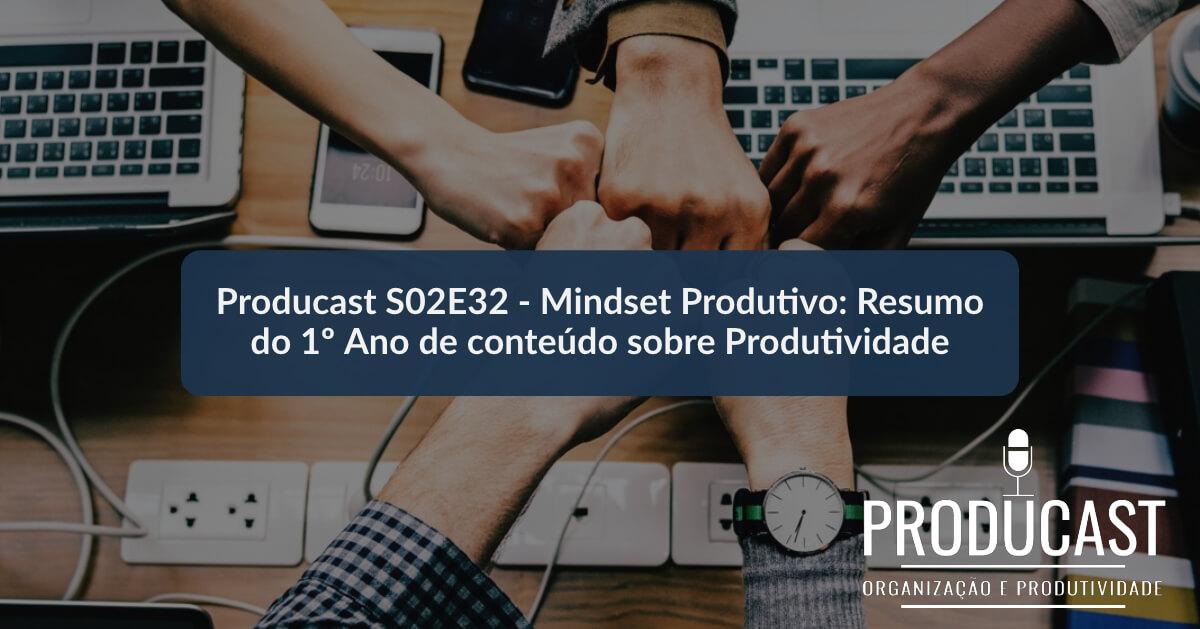 Mindset Produtivo: Resumo do 1º Ano de conteúdo sobre Produtividade | Producast S02E32