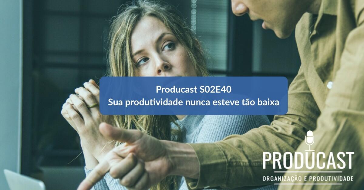 Sua produtividade nunca esteve tão baixa | Producast S02E40