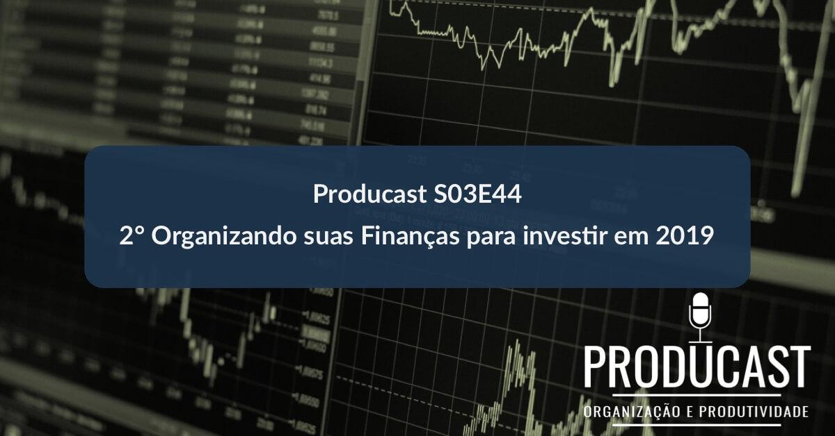 2° Organizando suas Finanças para investir em 2019 | Producast S03E44