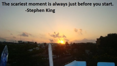 The scariest moment is always just before you start - Stephen King