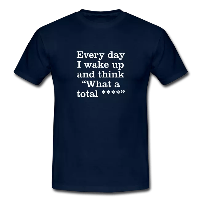 every day i wake up and think what a total swearing tee shirt - Coupons