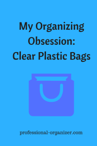 my organizing obsession clear plastic bags
