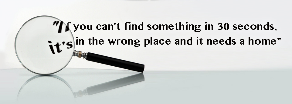 If you can't find something in 30 seconds it's in the wrong place and it needs a home