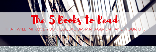 The 5 Books to Read That will Improve Your Classroom Management and Your Life