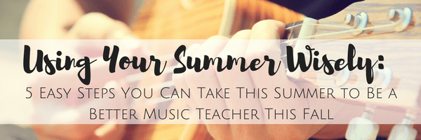 Using Your Summer Wisely: 5 Easy Steps You Can Take This Summer to Be a Better Music Teacher This Fall