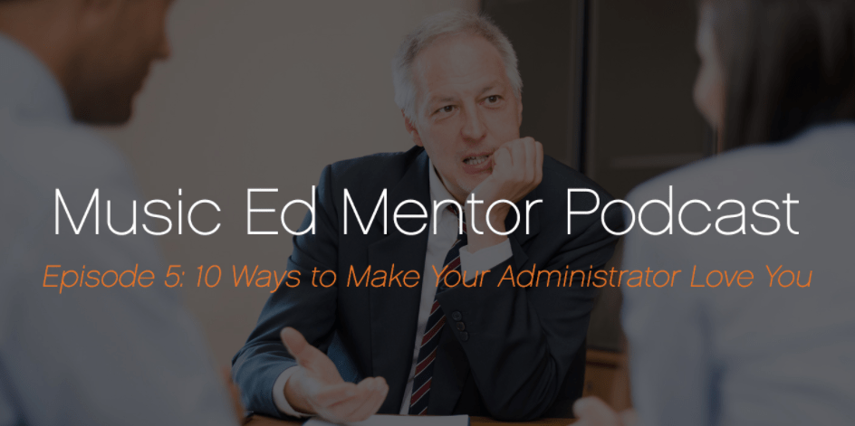 Music Ed Mentor Podcast Episode 005: 10 Ways to Make Your Administrators Love You