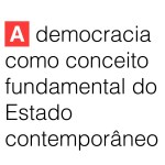 A democracia como conceito fundamental do Estado contemporâneo