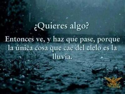 si quieres algo ve y haz que pase porque lo unico que cae del cielo es la lluvia