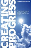 Creating Progress - The progress focused approach: tools for coaches, leaders and teachers