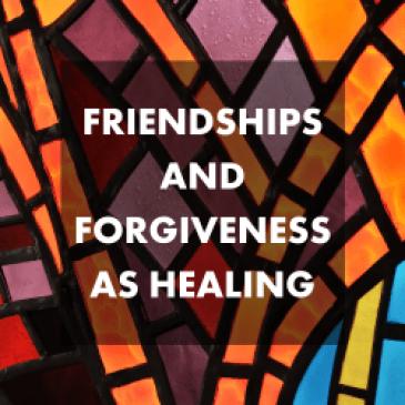 Friendships and Forgiveness as Healing Lifeline