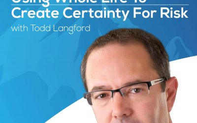 Using Whole Life To Create Certainty For Risk With Todd Langford – Episode 143