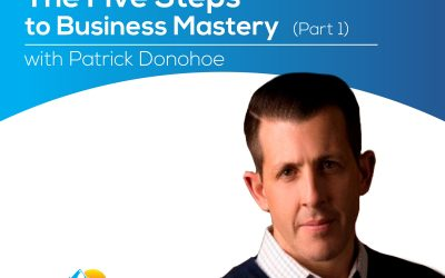 The Five Steps to Business Mastery (Part 1) with Patrick Donohoe – Episode 159